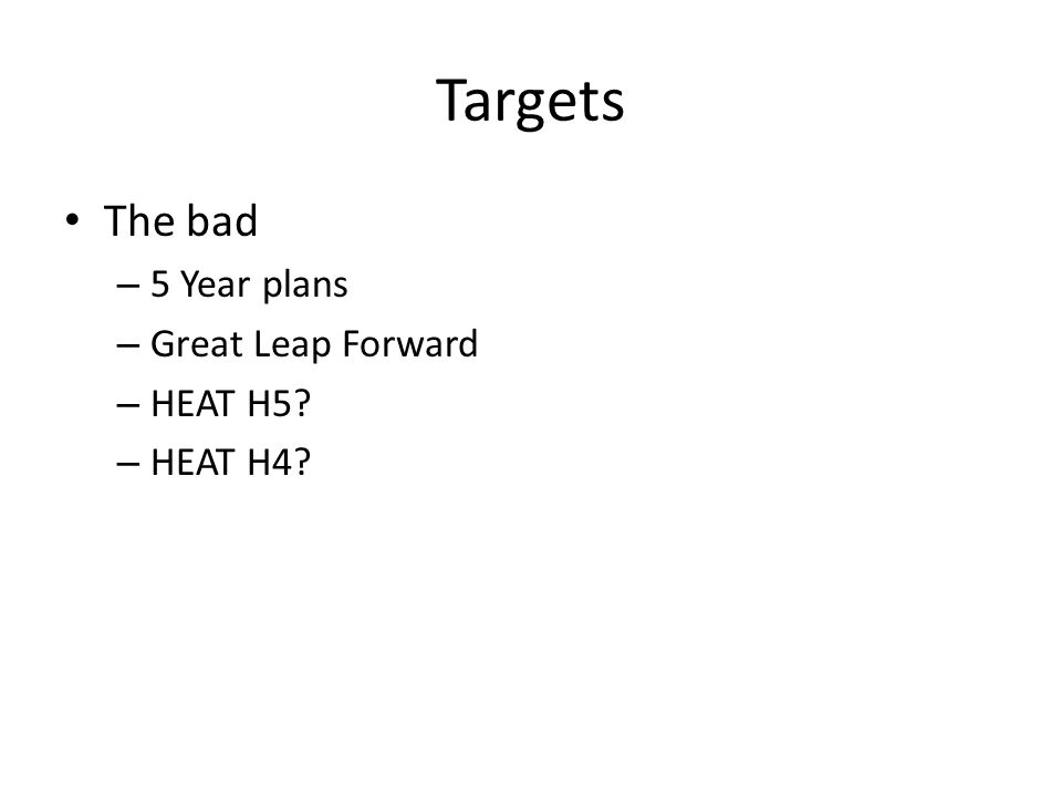 Targets The bad – 5 Year plans – Great Leap Forward – HEAT H5? – HEAT H4?