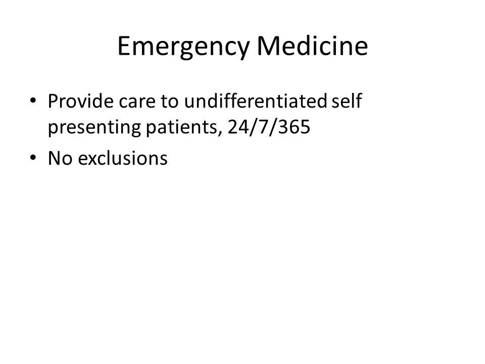 Emergency Medicine Provide care to undifferentiated self presenting patients, 24/7/365 No exclusions