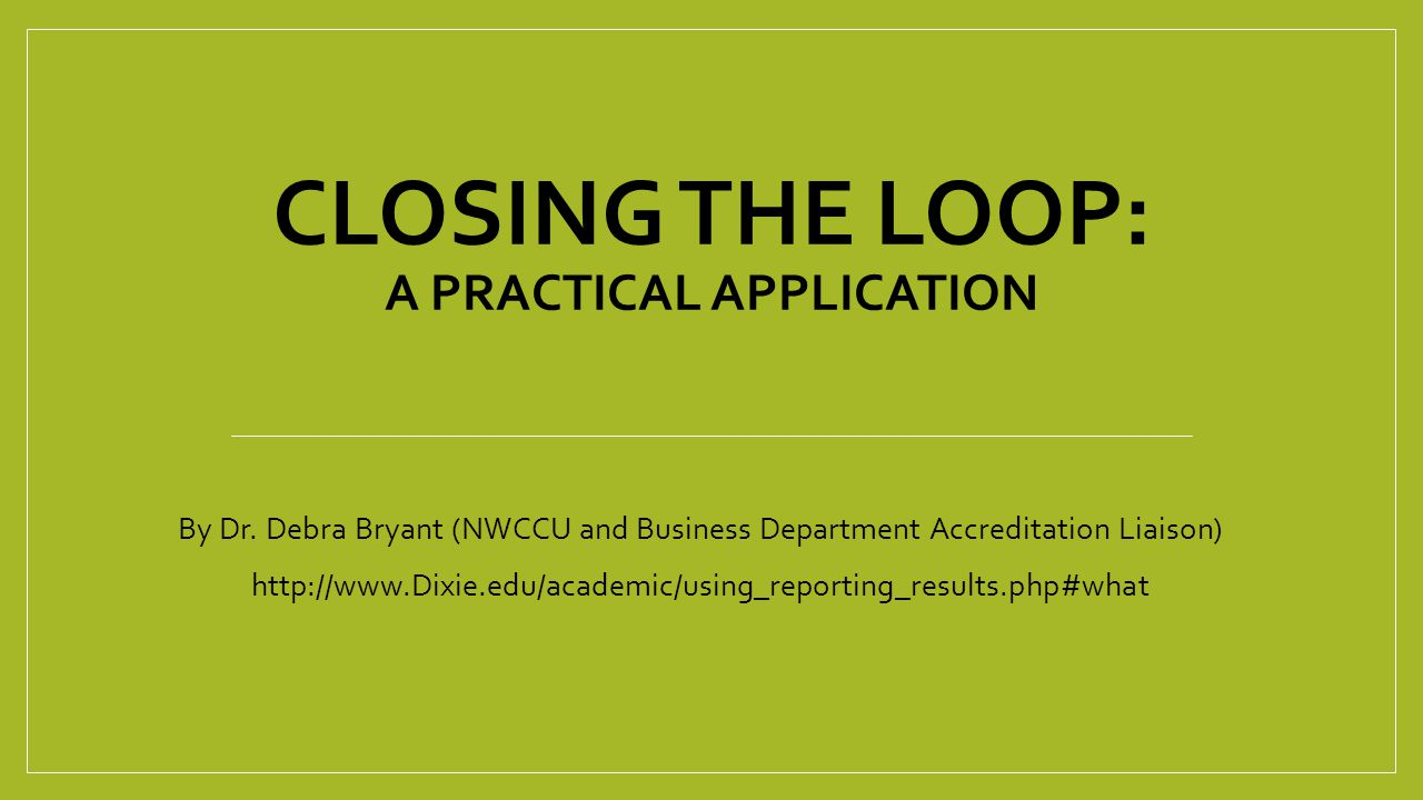 CLOSING THE LOOP: A PRACTICAL APPLICATION By Dr. Debra Bryant (NWCCU and Business Department Accreditation Liaison) http://www.Dixie.edu/academic/usin