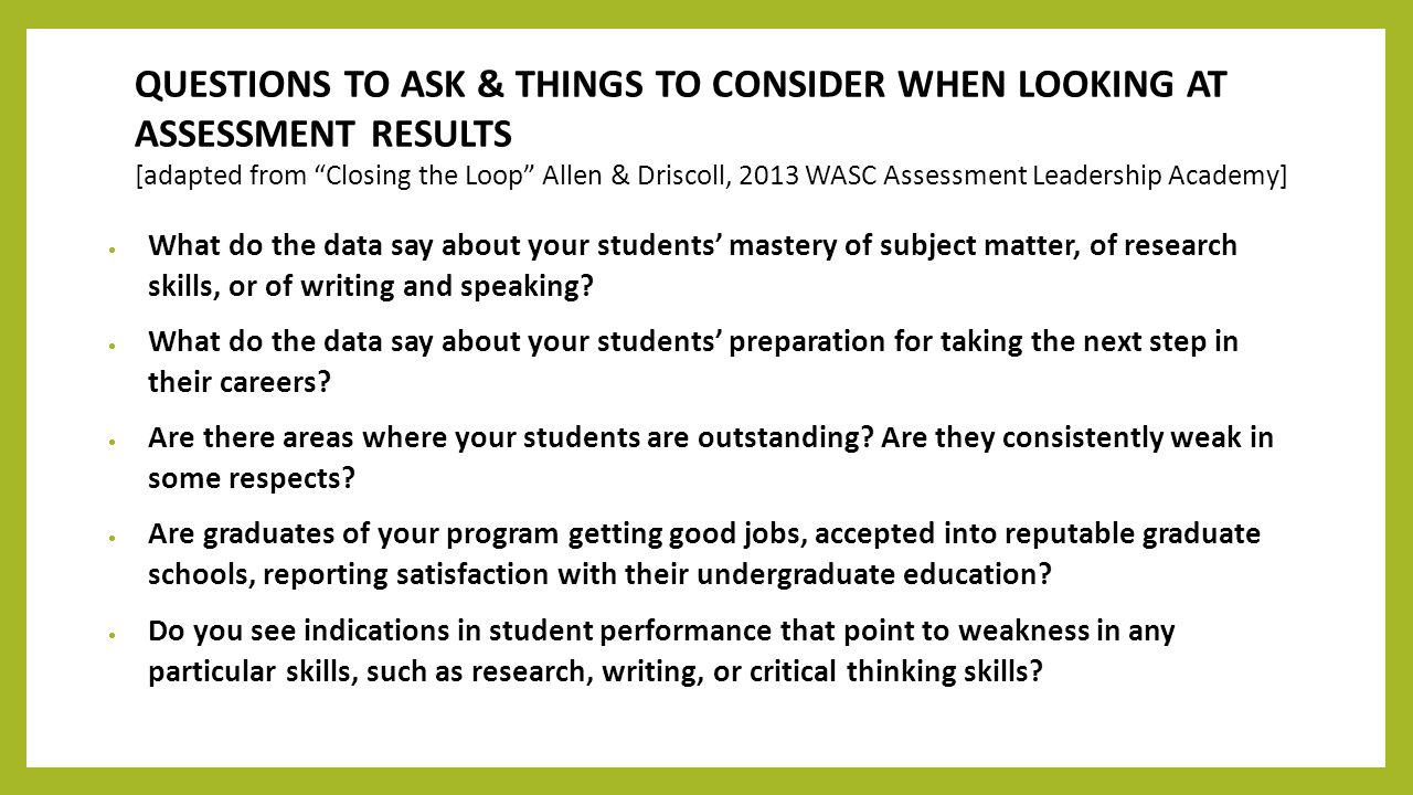QUESTIONS TO ASK & THINGS TO CONSIDER WHEN LOOKING AT ASSESSMENT RESULTS [adapted from Closing the Loop Allen & Driscoll, 2013 WASC Assessment Leadership Academy]  What do the data say about your students' mastery of subject matter, of research skills, or of writing and speaking.
