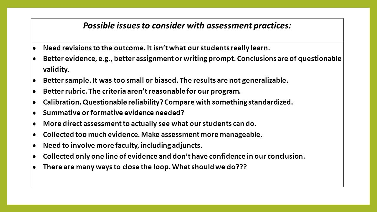 Possible issues to consider with assessment practices:  Need revisions to the outcome. It isn't what our students really learn.  Better evidence, e.