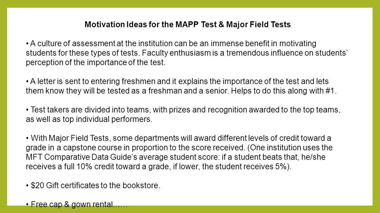 Motivation Ideas for the MAPP Test & Major Field Tests A culture of assessment at the institution can be an immense benefit in motivating students for these types of tests.