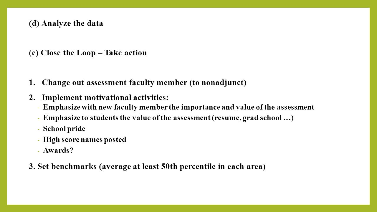 (d) Analyze the data (e) Close the Loop – Take action 1. Change out assessment faculty member (to nonadjunct) 2. Implement motivational activities: -