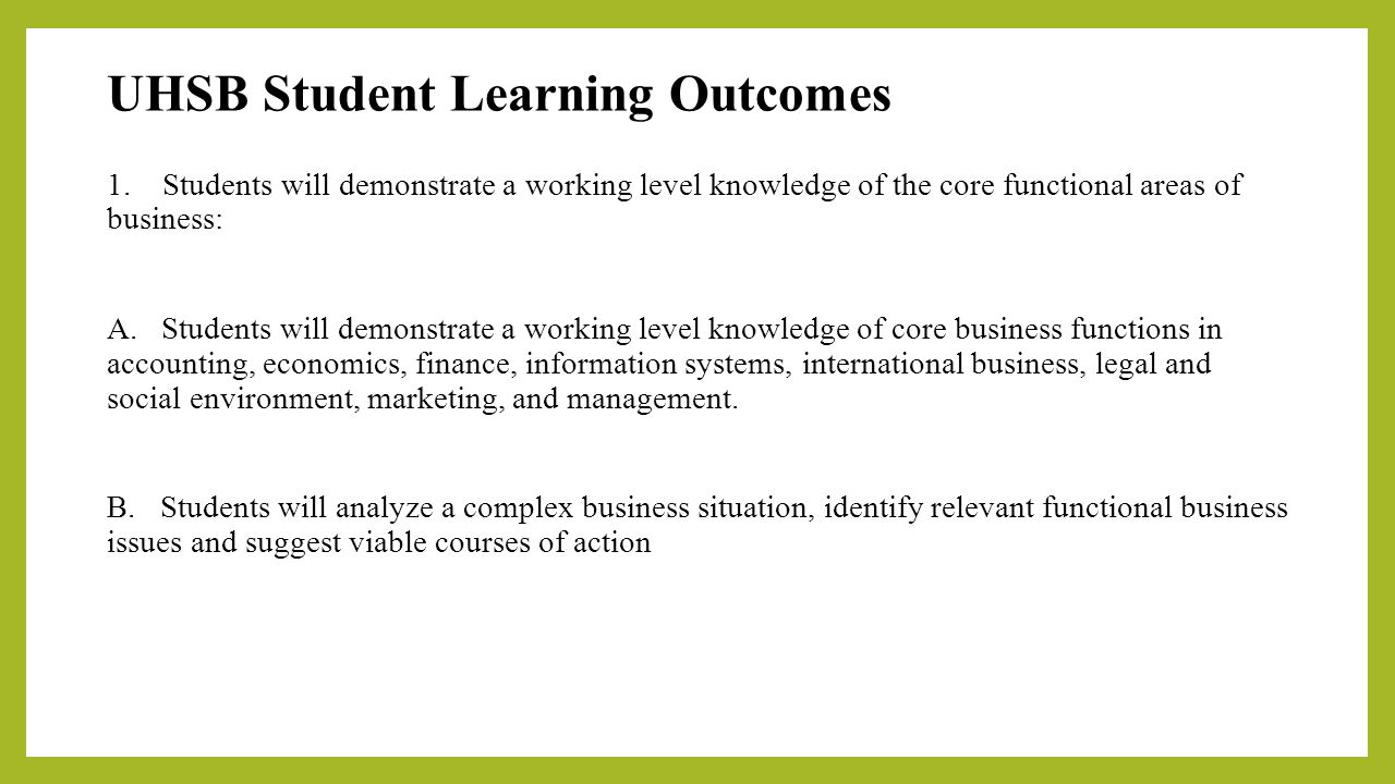 UHSB Student Learning Outcomes 1. Students will demonstrate a working level knowledge of the core functional areas of business: A. Students will demon