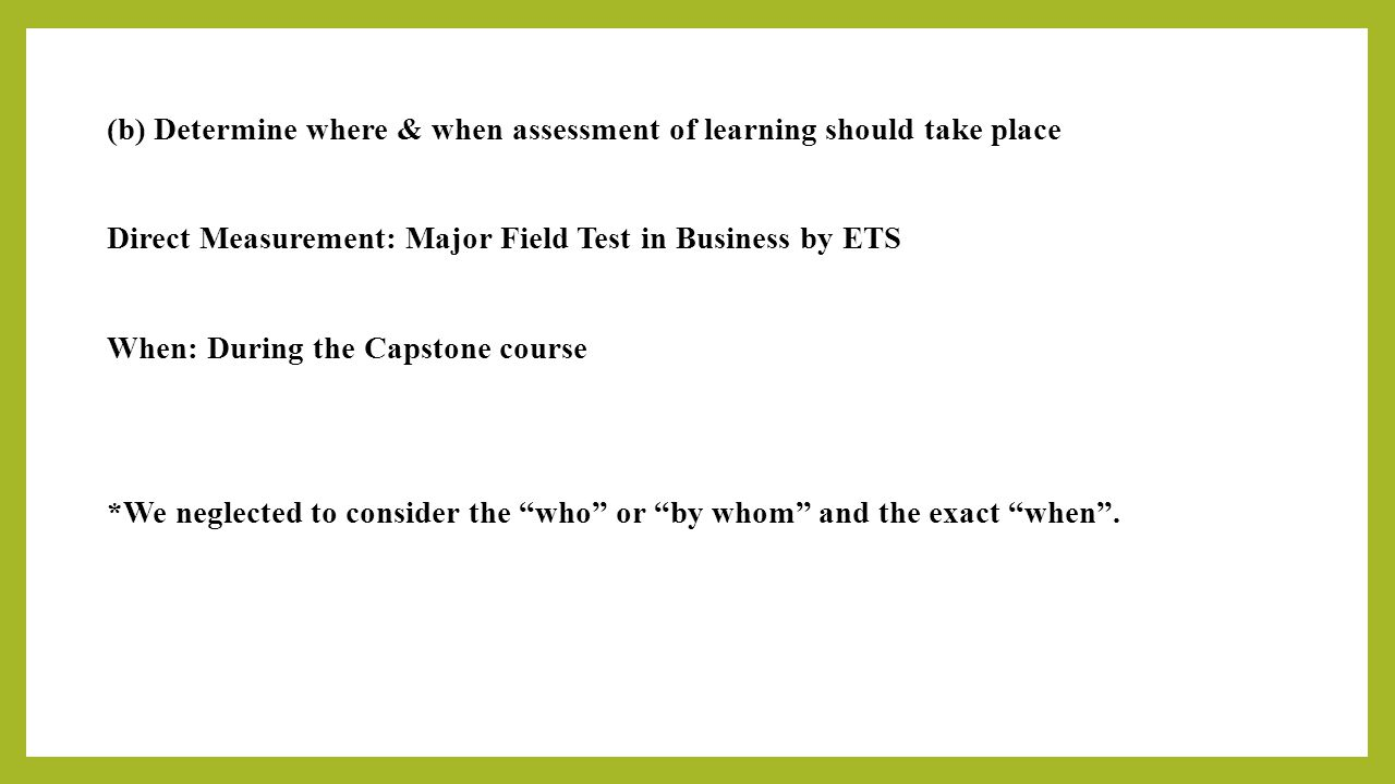 (b) Determine where & when assessment of learning should take place Direct Measurement: Major Field Test in Business by ETS When: During the Capstone course *We neglected to consider the who or by whom and the exact when .
