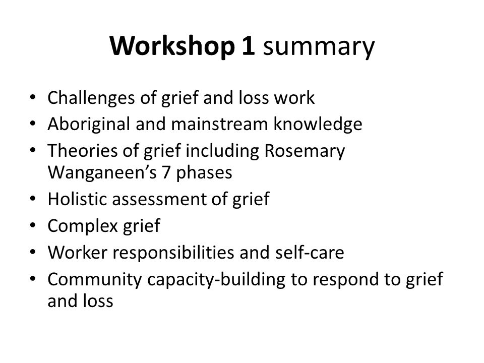 Workshop 1 summary Challenges of grief and loss work Aboriginal and mainstream knowledge Theories of grief including Rosemary Wanganeen's 7 phases Holistic assessment of grief Complex grief Worker responsibilities and self-care Community capacity-building to respond to grief and loss