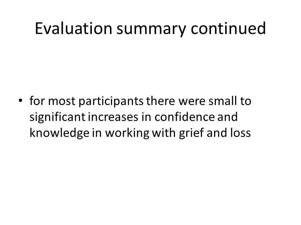 Evaluation summary continued for most participants there were small to significant increases in confidence and knowledge in working with grief and los