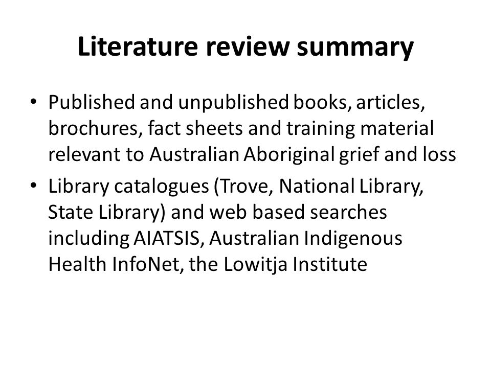 Literature review summary Published and unpublished books, articles, brochures, fact sheets and training material relevant to Australian Aboriginal grief and loss Library catalogues (Trove, National Library, State Library) and web based searches including AIATSIS, Australian Indigenous Health InfoNet, the Lowitja Institute