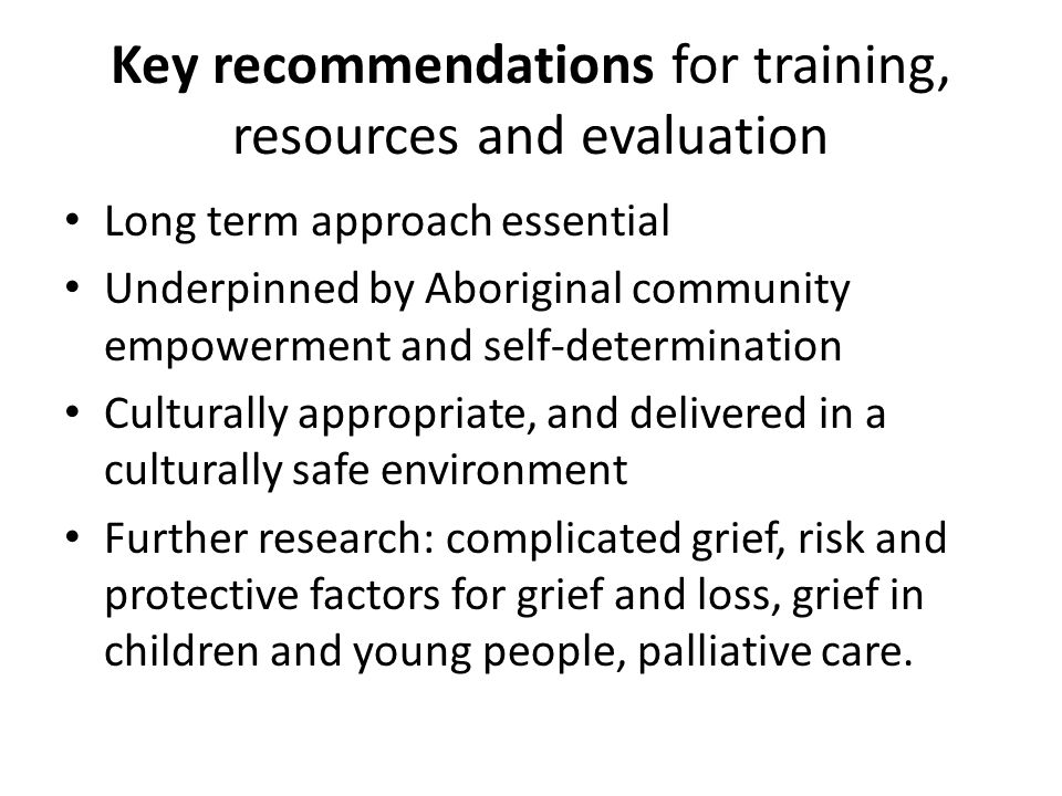 Key recommendations for training, resources and evaluation Long term approach essential Underpinned by Aboriginal community empowerment and self-deter