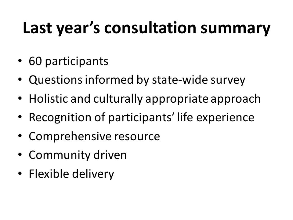 Last year's consultation summary 60 participants Questions informed by state-wide survey Holistic and culturally appropriate approach Recognition of participants' life experience Comprehensive resource Community driven Flexible delivery