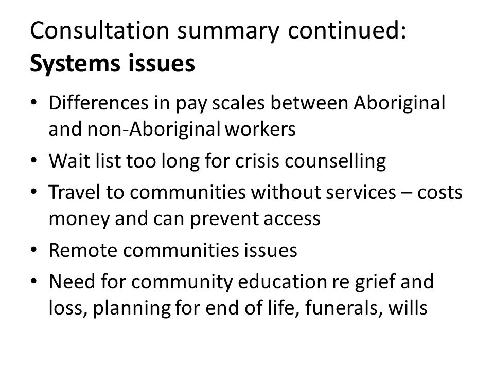 Consultation summary continued: Systems issues Differences in pay scales between Aboriginal and non-Aboriginal workers Wait list too long for crisis counselling Travel to communities without services – costs money and can prevent access Remote communities issues Need for community education re grief and loss, planning for end of life, funerals, wills