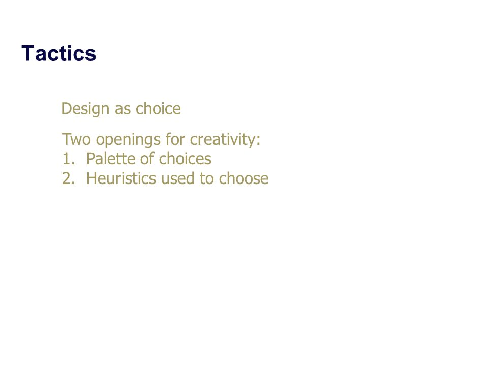 Tactics Design as choice Two openings for creativity: 1.Palette of choices 2.Heuristics used to choose