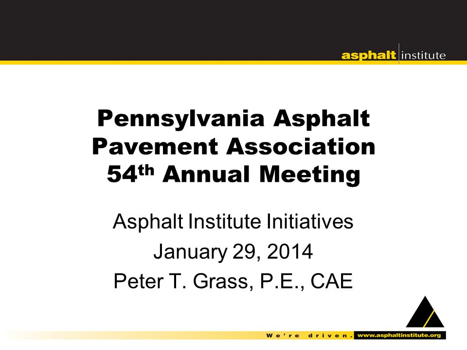 Pennsylvania Asphalt Pavement Association 54 th Annual Meeting Asphalt Institute Initiatives January 29, 2014 Peter T.
