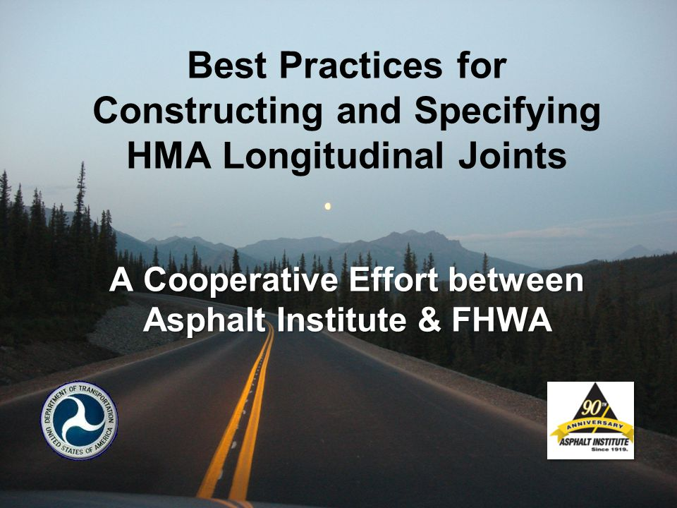A Cooperative Effort between Asphalt Institute & FHWA Best Practices for Constructing and Specifying HMA Longitudinal Joints A Cooperative Effort between Asphalt Institute & FHWA