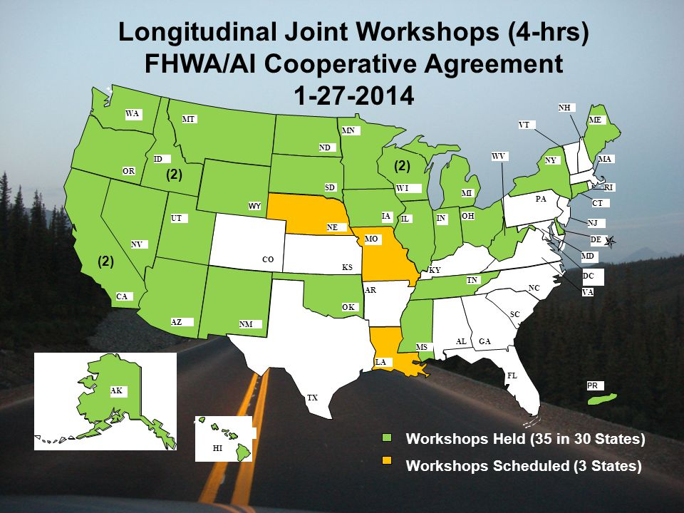 FL TX WA CA OR DC NM AZ IA NC UT NY GA MI VT IN NJ MT PA AK NV CT CO AL OK IL NE OH VA RI LA MS WV MO SC ID SD W I TN KY ND KS AR MA NH DE MD ME MN PR HI WY Longitudinal Joint Workshops (4-hrs) FHWA/AI Cooperative Agreement 1-27-2014 Workshops Held (35 in 30 States) Workshops Scheduled (3 States) (2) AK HI