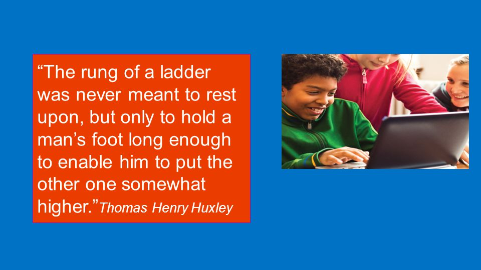 The rung of a ladder was never meant to rest upon, but only to hold a man's foot long enough to enable him to put the other one somewhat higher. Thomas Henry Huxley