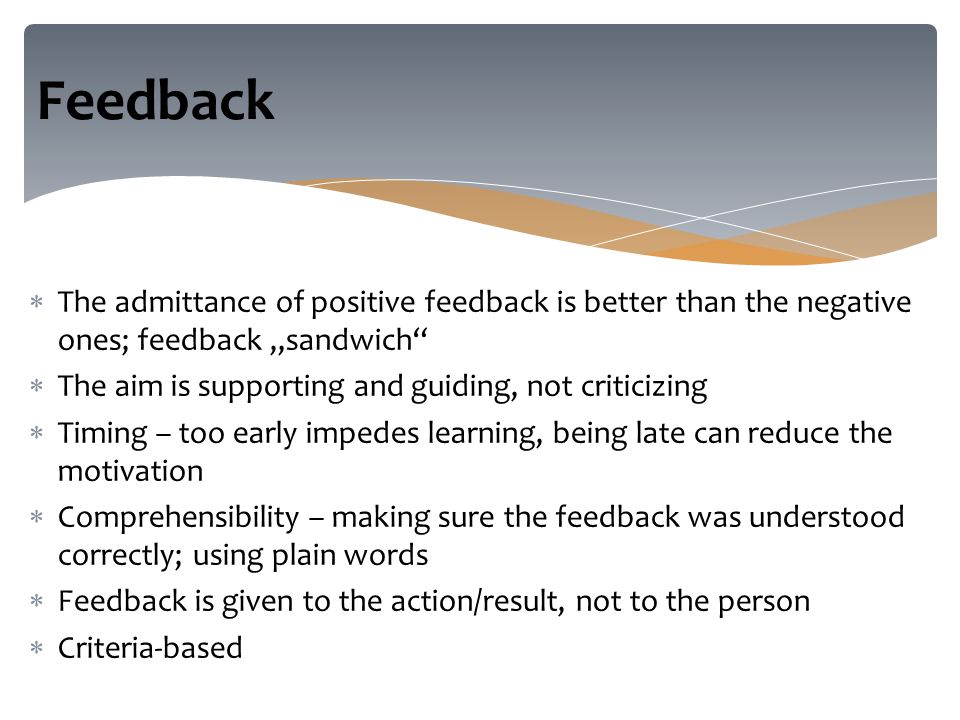 " The admittance of positive feedback is better than the negative ones; feedback ""sandwich  The aim is supporting and guiding, not criticizing  Timing – too early impedes learning, being late can reduce the motivation  Comprehensibility – making sure the feedback was understood correctly; using plain words  Feedback is given to the action/result, not to the person  Criteria-based Feedback"