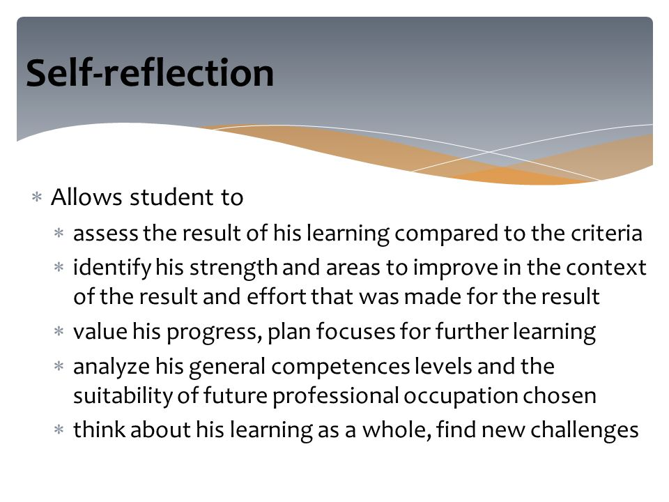  Allows student to  assess the result of his learning compared to the criteria  identify his strength and areas to improve in the context of the result and effort that was made for the result  value his progress, plan focuses for further learning  analyze his general competences levels and the suitability of future professional occupation chosen  think about his learning as a whole, find new challenges Self-reflection