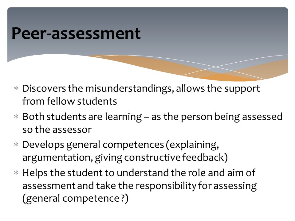  Discovers the misunderstandings, allows the support from fellow students  Both students are learning – as the person being assessed so the assessor  Develops general competences (explaining, argumentation, giving constructive feedback)  Helps the student to understand the role and aim of assessment and take the responsibility for assessing (general competence ) Peer-assessment