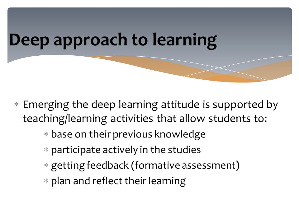  Emerging the deep learning attitude is supported by teaching/learning activities that allow students to:  base on their previous knowledge  participate actively in the studies  getting feedback (formative assessment)  plan and reflect their learning Deep approach to learning