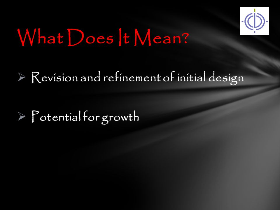  Revision and refinement of initial design  Potential for growth What Does It Mean