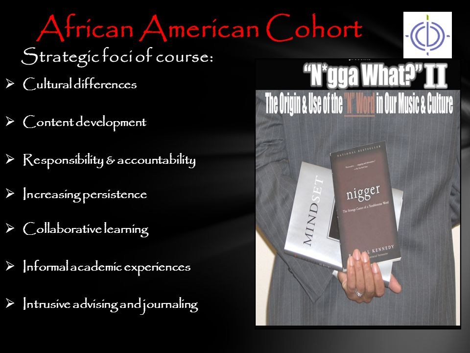  Cultural differences  Content development  Responsibility & accountability  Increasing persistence  Collaborative learning  Informal academic experiences  Intrusive advising and journaling African American Cohort Strategic foci of course: