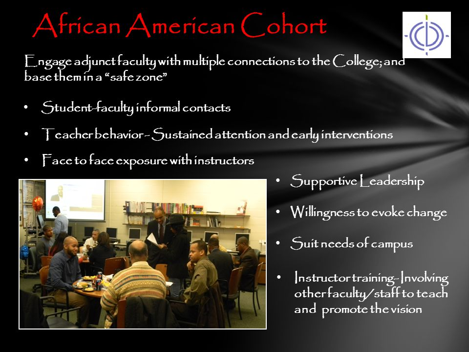African American Cohort Instructor training- Involving other faculty/staff to teach and promote the vision Teacher behavior - Sustained attention and early interventions Engage adjunct faculty with multiple connections to the College; and base them in a safe zone Student-faculty informal contacts Supportive Leadership Willingness to evoke change Suit needs of campus Face to face exposure with instructors