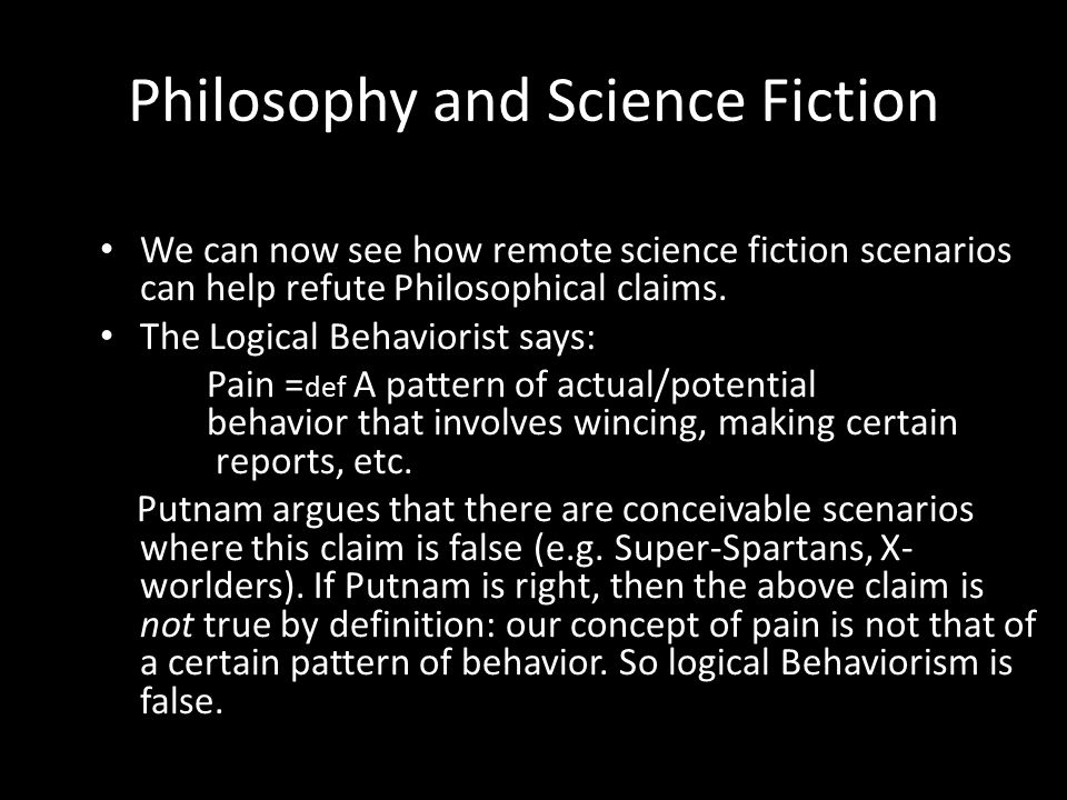 Philosophy and Science Fiction We can now see how remote science fiction scenarios can help refute Philosophical claims. The Logical Behaviorist says: