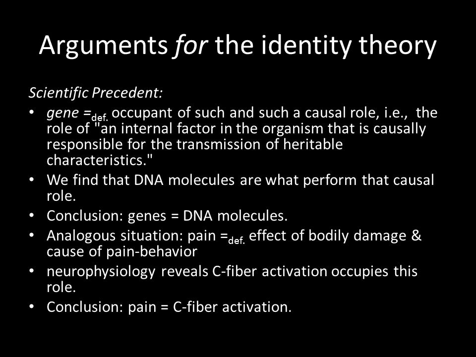 Arguments for the identity theory Scientific Precedent: gene = def. occupant of such and such a causal role, i.e., the role of