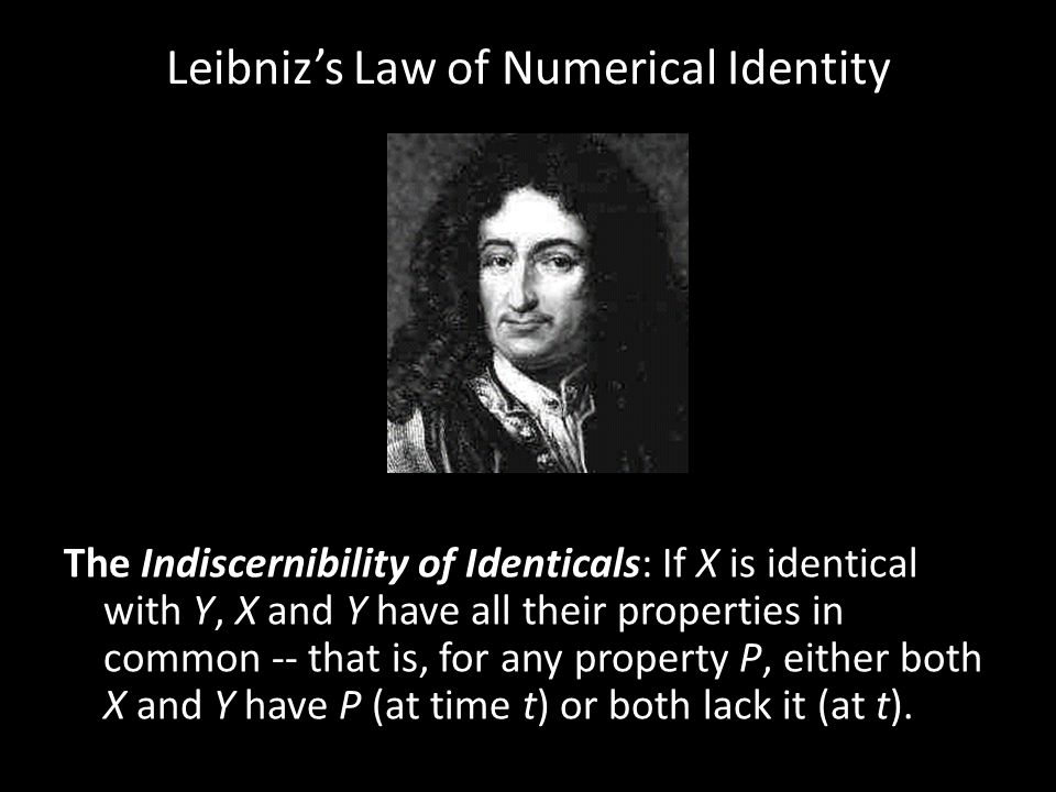 Leibniz's Law of Numerical Identity The Indiscernibility of Identicals: If X is identical with Y, X and Y have all their properties in common -- that