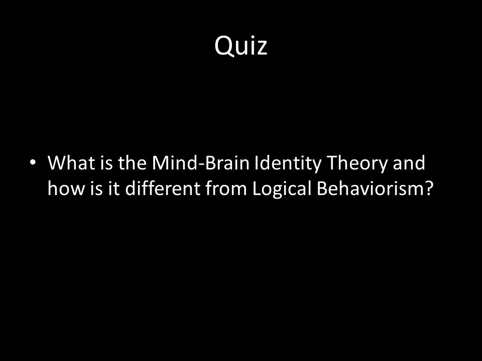 Quiz What is the Mind-Brain Identity Theory and how is it different from Logical Behaviorism