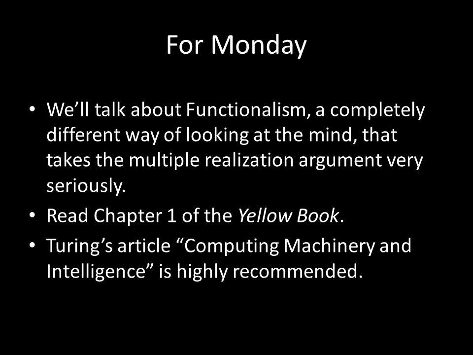 For Monday We'll talk about Functionalism, a completely different way of looking at the mind, that takes the multiple realization argument very seriously.