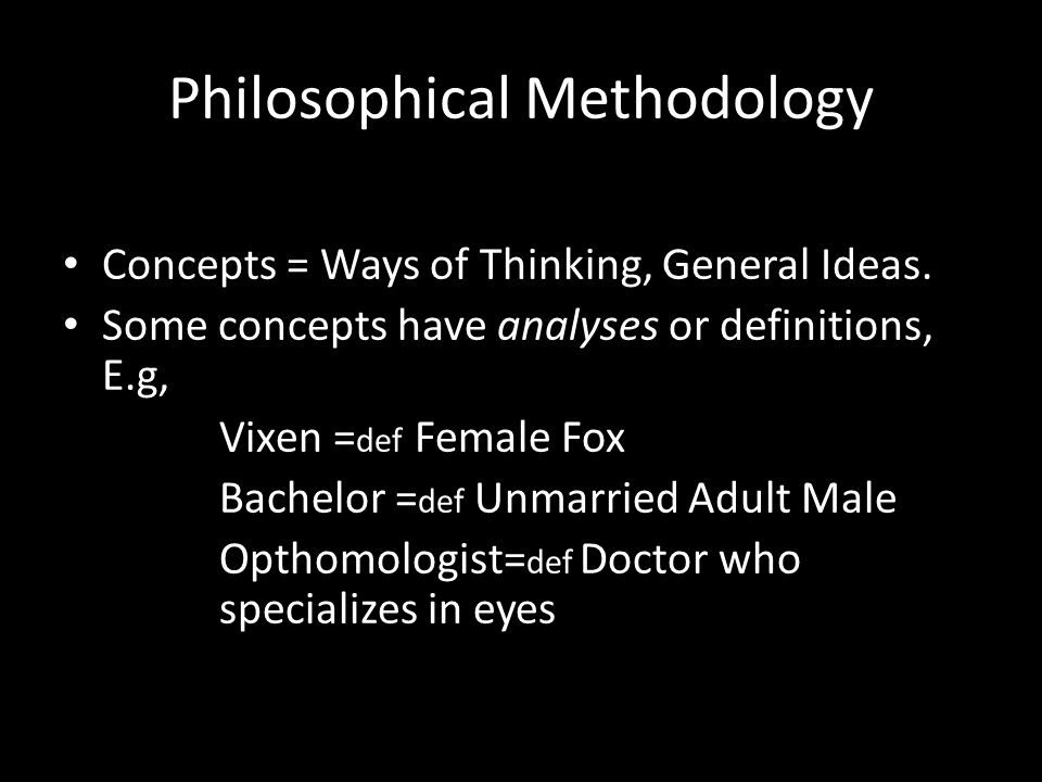 Philosophical Methodology Concepts = Ways of Thinking, General Ideas. Some concepts have analyses or definitions, E.g, Vixen = def Female Fox Bachelor