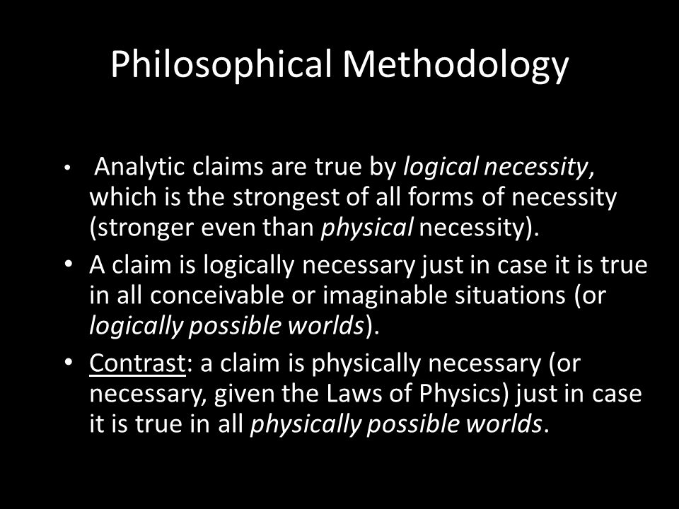 Philosophical Methodology Analytic claims are true by logical necessity, which is the strongest of all forms of necessity (stronger even than physical necessity).