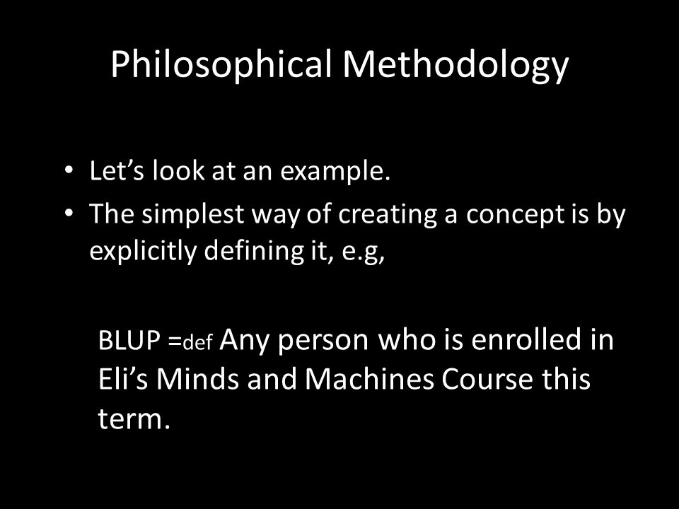 Philosophical Methodology Let's look at an example. The simplest way of creating a concept is by explicitly defining it, e.g, BLUP = def Any person wh