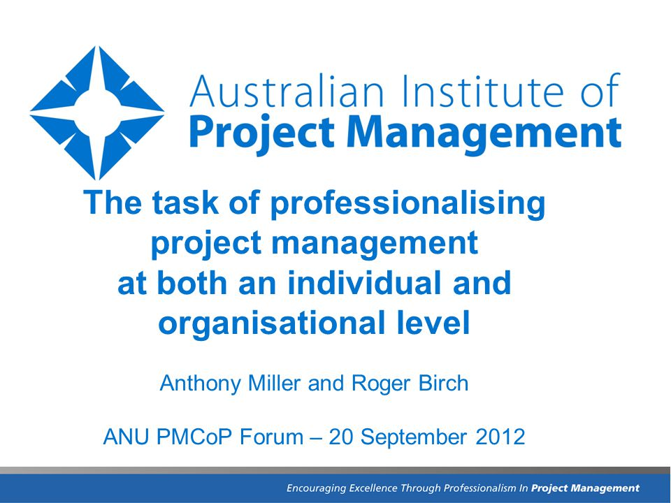 The task of professionalising project management at both an individual and organisational level Anthony Miller and Roger Birch ANU PMCoP Forum – 20 September 2012