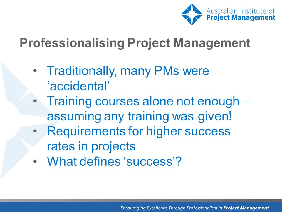 Professionalising Project Management Traditionally, many PMs were 'accidental' Training courses alone not enough – assuming any training was given.