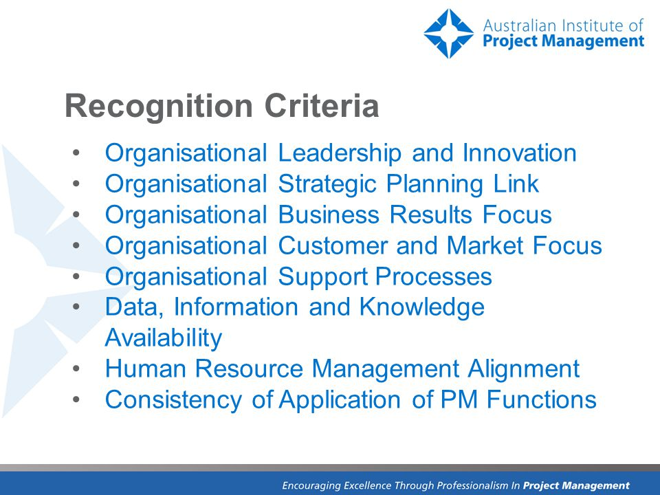 Recognition Criteria Organisational Leadership and Innovation Organisational Strategic Planning Link Organisational Business Results Focus Organisational Customer and Market Focus Organisational Support Processes Data, Information and Knowledge Availability Human Resource Management Alignment Consistency of Application of PM Functions