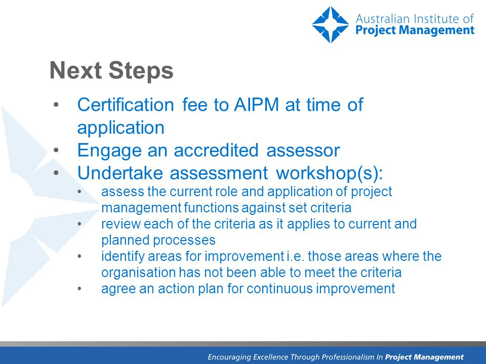 Next Steps Certification fee to AIPM at time of application Engage an accredited assessor Undertake assessment workshop(s): assess the current role and application of project management functions against set criteria review each of the criteria as it applies to current and planned processes identify areas for improvement i.e.