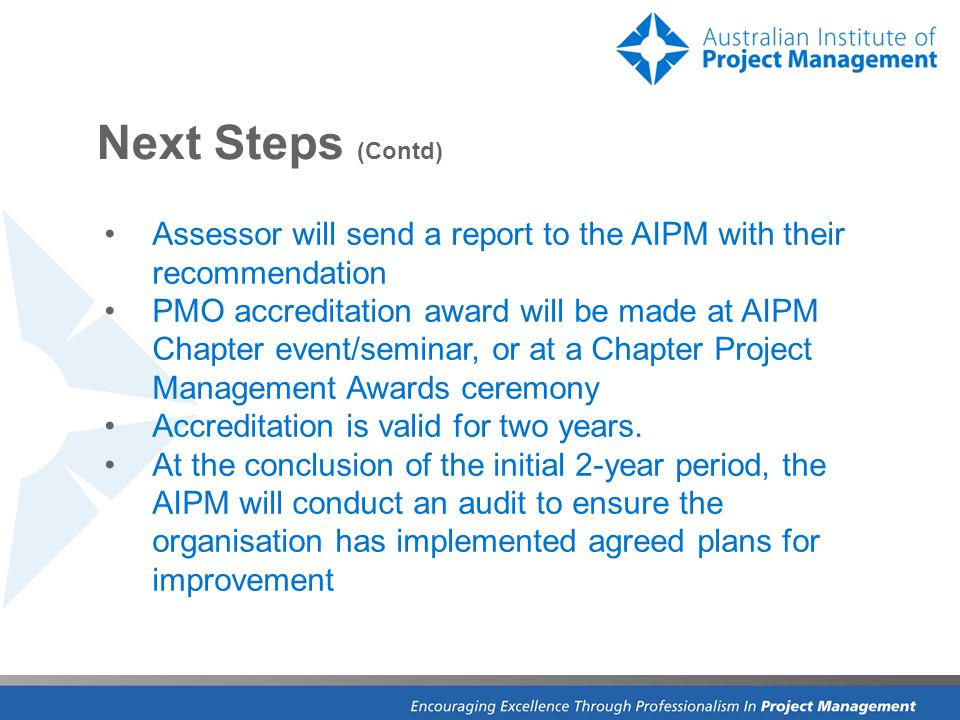 Next Steps (Contd) Assessor will send a report to the AIPM with their recommendation PMO accreditation award will be made at AIPM Chapter event/seminar, or at a Chapter Project Management Awards ceremony Accreditation is valid for two years.