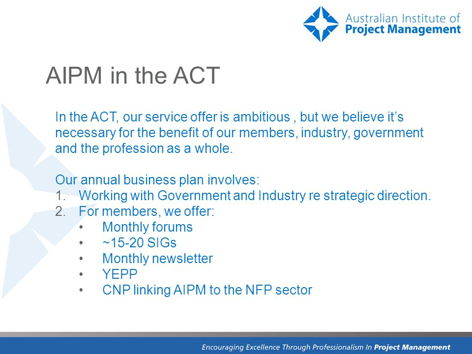 AIPM in the ACT In the ACT, our service offer is ambitious, but we believe it's necessary for the benefit of our members, industry, government and the profession as a whole.