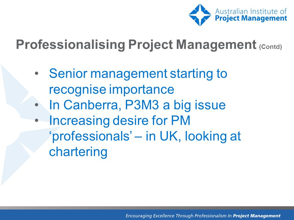 Professionalising Project Management (Contd) Senior management starting to recognise importance In Canberra, P3M3 a big issue Increasing desire for PM 'professionals' – in UK, looking at chartering
