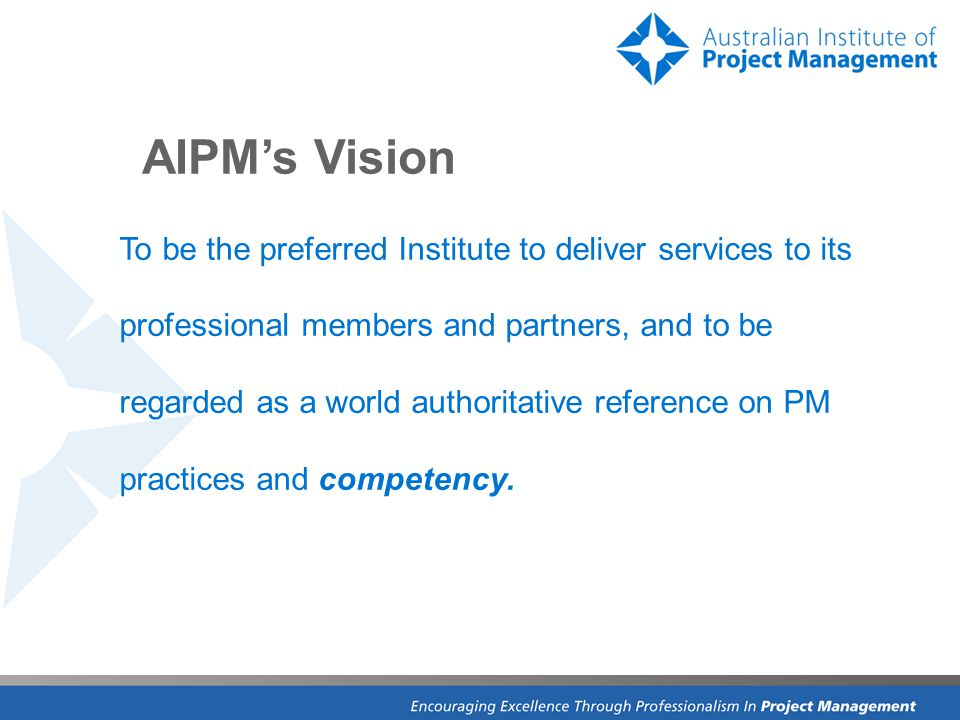 AIPM's Vision To be the preferred Institute to deliver services to its professional members and partners, and to be regarded as a world authoritative reference on PM practices and competency.