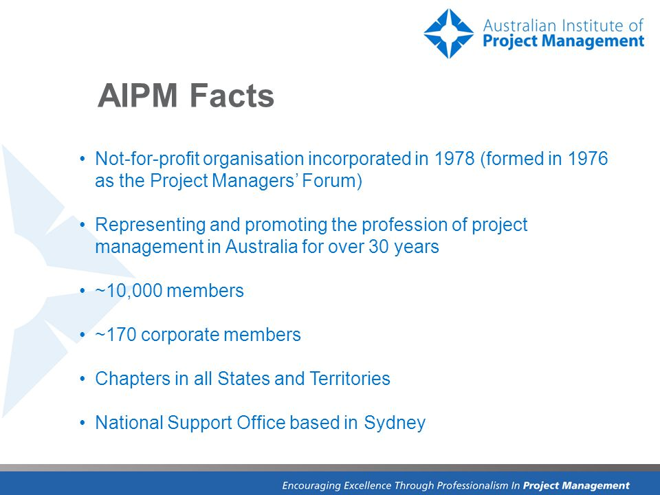 IPMA member since September 2009 Moving towards establishment of IMPA Certification in Australia Negotiating that AIPM certified PMs will only have to undertake a gap activity to be internationally recognised by IPMA