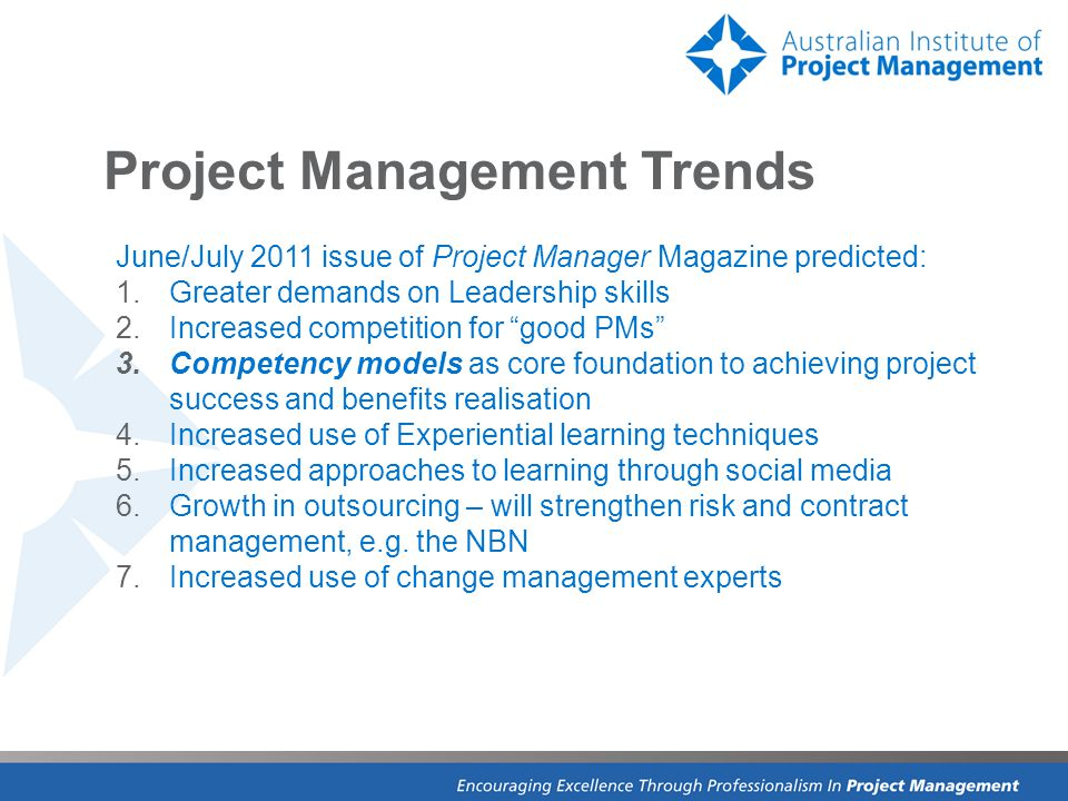 Project Management Trends June/July 2011 issue of Project Manager Magazine predicted: 1.Greater demands on Leadership skills 2.Increased competition for good PMs 3.Competency models as core foundation to achieving project success and benefits realisation 4.Increased use of Experiential learning techniques 5.Increased approaches to learning through social media 6.Growth in outsourcing – will strengthen risk and contract management, e.g.
