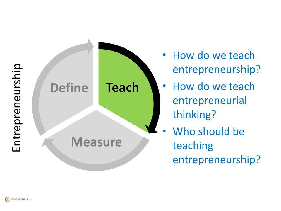 Teach Measure Define How do we teach entrepreneurship.