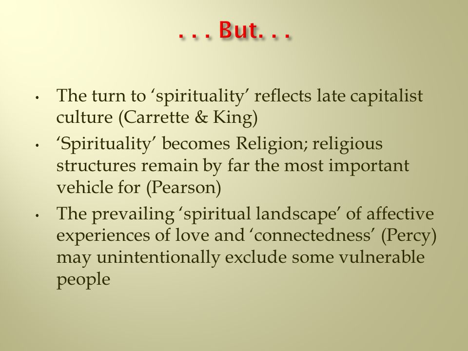 The turn to 'spirituality' reflects late capitalist culture (Carrette & King) 'Spirituality' becomes Religion; religious structures remain by far the most important vehicle for (Pearson) The prevailing 'spiritual landscape' of affective experiences of love and 'connectedness' (Percy) may unintentionally exclude some vulnerable people