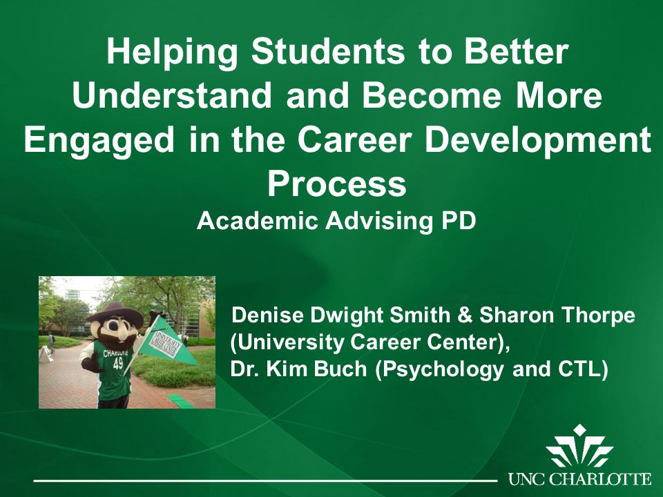 Helping Students to Better Understand and Become More Engaged in the Career Development Process Academic Advising PD Denise Dwight Smith & Sharon Thorpe (University Career Center), Dr.