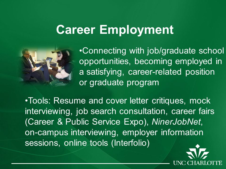 Career Employment Connecting with job/graduate school opportunities, becoming employed in a satisfying, career-related position or graduate program Tools: Resume and cover letter critiques, mock interviewing, job search consultation, career fairs (Career & Public Service Expo), NinerJobNet, on-campus interviewing, employer information sessions, online tools (Interfolio)