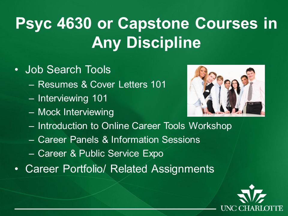 Psyc 4630 or Capstone Courses in Any Discipline Job Search Tools –Resumes & Cover Letters 101 –Interviewing 101 –Mock Interviewing –Introduction to Online Career Tools Workshop –Career Panels & Information Sessions –Career & Public Service Expo Career Portfolio/ Related Assignments
